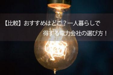 【比較】おすすめはどこ?一人暮らしで得する電力会社の選び方!